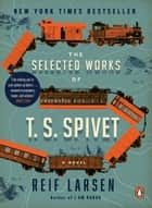 The Selected Works of T. S. Spivet - A Novel ebook by Reif Larsen