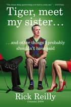Tiger, Meet My Sister... - And Other Things I Probably Shouldn't Have Said ebook by Rick Reilly