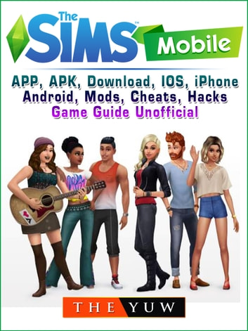 The Sims Mobile, APP, APK, Download, IOS, iPhone, Android, Mods, Cheats, Hacks, Game Guide Unofficial ebook by The Yuw