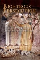 Righteous Persecution - Inquisition, Dominicans, and Christianity in the Middle Ages ebook by Christine Caldwell Ames