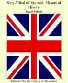 King Alfred of England: Makers of History ebook by Jacob Abbott