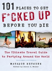 101 Places to Get F*cked Up Before You Die - The Ultimate Travel Guide to Partying Around the World ebook by Matador Network, David S. Miller