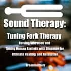 Sound Healing: Tuning Fork Therapy Raising Vibration and Tuning Human Biofield with Diapason for Ultimate Healing and Relaxation audiobook by Greenleatherr