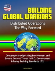 Building Global Warriors: Distributed Operations - The Way Forward - Contemporary Operating Environment and Enemy, Current Trends in D.O. Development, Infantry Training Standards (ITS) ebook by Progressive Management