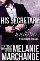 His Secretary: Undone (A Billionaire Romance) ebook by Melanie Marchande