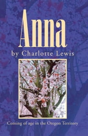 Anna - Coming of age in the Oregon Territory ebook by Charlotte Lewis