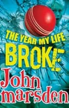 The Year My Life Broke ebook by John Marsden