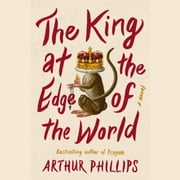 The King at the Edge of the World - A Novel audiobook by Arthur Phillips