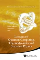 Lectures on Quantum Computing, Thermodynamics and Statistical Physics ebook by Mikio Nakahara,Shu Tanaka