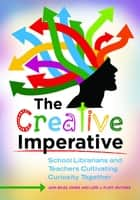 The Creative Imperative: School Librarians and Teachers Cultivating Curiosity Together ebook by Jami Biles Jones,Lori J. Flint