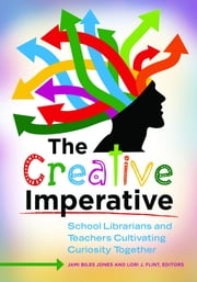 The Creative Imperative - School Librarians and Teachers Cultivating Curiosity Together ebook by Jami Biles Jones,Lori J. Flint