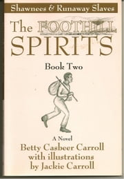 The Foothill Spirits: Book Two - Shawnees & Runaway Slaves ebook by Betty Casbeer Carroll