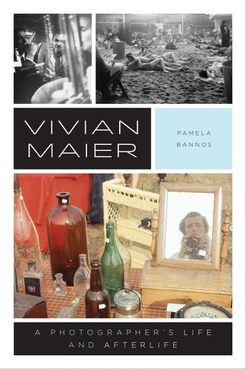 Vivian Maier - A Photographer's Life and Afterlife ebook by Pamela Bannos