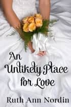 An Unlikely Place for Love ebook by Ruth Ann Nordin