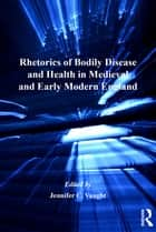 Rhetorics of Bodily Disease and Health in Medieval and Early Modern England ebook by Jennifer C. Vaught