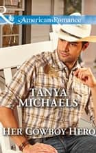 Her Cowboy Hero (Mills & Boon American Romance) (The Colorado Cades, Book 3) ebook by Tanya Michaels