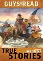 Guys Read: True Stories ebook by Jon Scieszka, Jim Murphy, Elizabeth Partridge,...