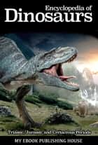 Encyclopedia of Dinosaurs: Triassic, Jurassic and Cretaceous Periods ebook by My Ebook Publishing House