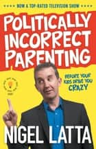 Politically Incorrect Parenting - Before Your Kids Drive You Crazy, Read This! ebook by Nigel Latta