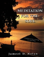 Meditation for the Soul a Beginner's Guide to Calming Your Inner Being ebook by Jameel D. Nolan