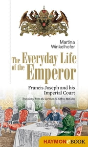 The Everyday Life of the Emperor - Francis Joseph and his Imperial Court ebook by Martina Winkelhofer, Jeffrey A. McCabe