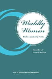 Worldly Women - The New Leadership Profile - How to Expatriate with Excellence ebook by Sapna Welsh and Caroline Kersten