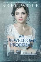 An Unwelcome Proposal - A Regency Romance ebook by Bree Wolf