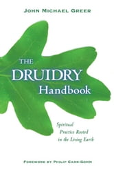 The Druidry Handbook: Spiritual Practice Rooted in the Living Earth ebook by John Michael Greer
