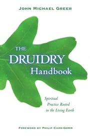 The Druidry Handbook: Spiritual Practice Rooted in the Living Earth - Spiritual Practice Rooted in the Living Earth ebook by John Michael Greer