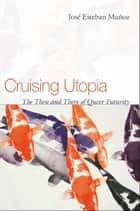 Cruising Utopia - The Then and There of Queer Futurity ebook by Jose Esteban Munoz