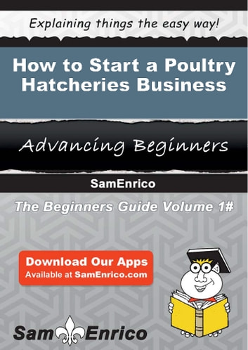 How to Start a Poultry Hatcheries Business - How to Start a Poultry Hatcheries Business ebook by Beatriz John