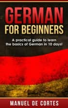 German For Beginners: A Practical Guide to Learn the Basics of German in 10 Days! - Language Series ebook by Manuel De Cortes