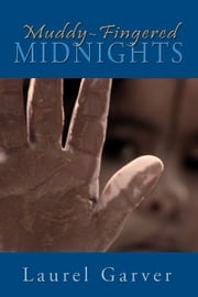 Muddy-Fingered Midnights: poems from the bright days and dark nights of the soul ebook by Laurel Garver