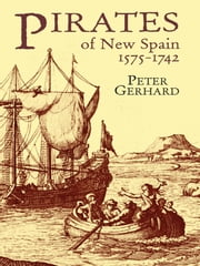 Pirates of New Spain, 1575-1742 ebook by Peter Gerhard
