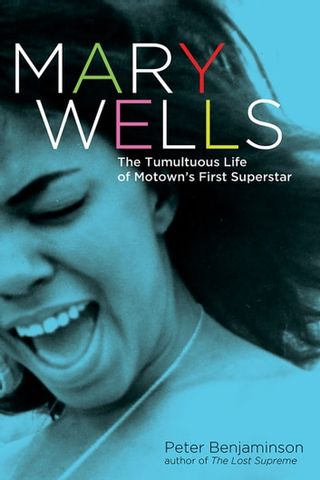 Mary Wells: The Tumultuous Life of Motown's First Superstar - The Tumultuous Life of Motown's First Superstar ebook by Peter Benjaminson