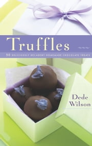 Truffles - 50 Deliciously Decadent Homemade Chocolate Treats ebook by Dede Wilson