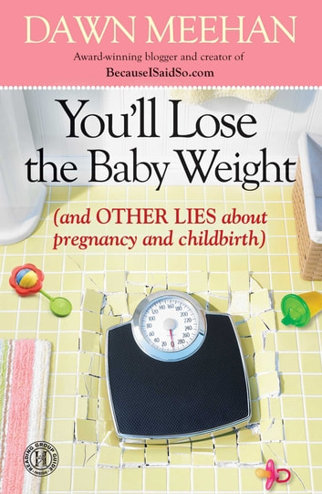 You'll Lose the Baby Weight - (And Other Lies about Pregnancy and Childbirth) ebook by Dawn Meehan