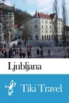 Ljubljana (Slovenia) Travel Guide - Tiki Travel ebook by Tiki Travel
