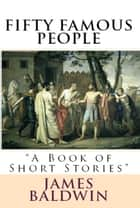"Fifty Famous People - ""A Book of Short Stories"" ebook by James Baldwin, Various Various"