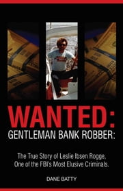 Wanted: Gentleman Bank Robber: The True Story of Leslie Ibsen Rogge: One of the FBI's Most Elusive Criminals ebook by Dane Batty