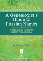 A Genealogist's Guide to Russian Names - A Reference for First Names from Russia ebook by Connie Ellefson