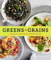 Greens + Grains - Recipes for Deliciously Healthful Meals ebook by Molly Watson, Joseph De Leo