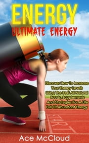 Energy: Ultimate Energy: Discover How To Increase Your Energy Levels Using The Best All Natural Foods, Supplements And Strategies For A Life Full Of Abundant Energy ebook by Ace McCloud