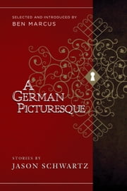 A German Picturesque - Selected and Introduced by Ben Marcus ebook by Jason Schwartz,Ben Marcus