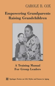 Empowering Grandparents Raising Grandchildren - A Training Manual for Group Leaders ebook by Carole B. Cox, PhD