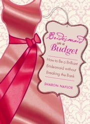 Bridesmaid on a Budget - How to Be a Brilliant Bridesmaid without Breaking the Bank ebook by Sharon Naylor