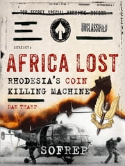 Africa Lost - Rhodesia's COIN Killing Machine ebook by Dan Tharp,Brandon Webb,SOFREP, Inc. d/b/a Force12 Media