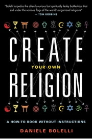 Create Your Own Religion - A How-To Book without Instructions ebook by Daniele Bolelli
