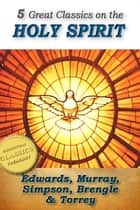 5 Great Classics on the Holy Spirit: Distinguishing Marks of a Work of the Spirit, The Spirit of Christ, Walking in the Spirit, When The Holy Ghost is Come, The Person and Work of the Holy Spirit e-kirjat by Jonathan Edwards, R. A. Torrey, Andrew Murray