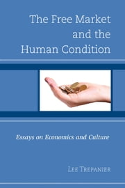 The Free Market and the Human Condition - Essays on Economics and Culture ebook by Lee Trepanier,Jeremy Beer,Bryce Christensen,Kirk Fitzpatrick,Pamela Hood,William H. Krieger,Peter McNamara,Emily Sullivan,Lee Trepanier